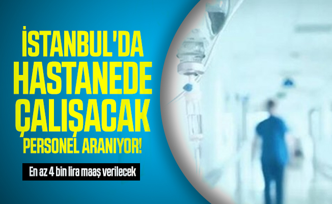 İstanbul'da hastanede çalışacak personel aranıyor! En az 4 bin lira maaş verilecek