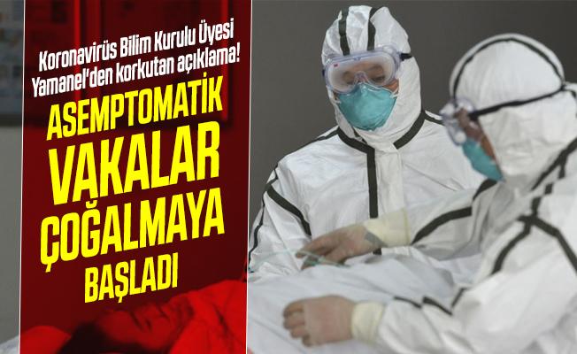 Koronavirüs Bilim Kurulu Üyesi Yamanel'den korkutan açıklama! Asemptomatik vakalar çoğalmaya başladı