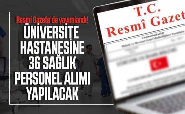 Resmi Gazete'de yayımlandı! Üniversite Hastanesine 36 sağlık personel alımı yapılacak