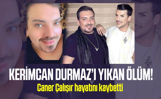 Kerimcan Durmaz'ın yakın arkadaşı Caner Çalışır hayatını kaybetti!