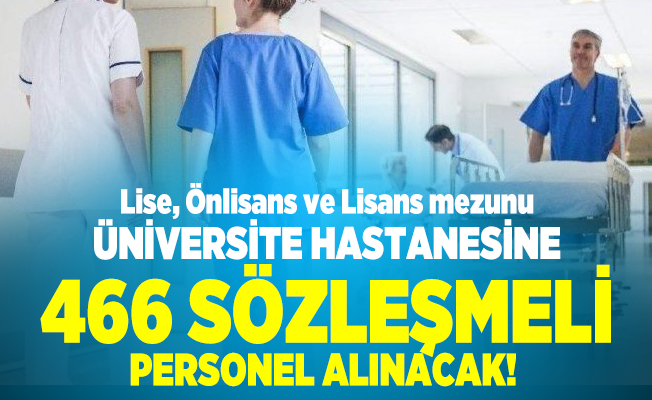 Lise, Önlisans ve Lisans mezunu üniversite hastanesine 466 sözleşmeli personel alınacak!