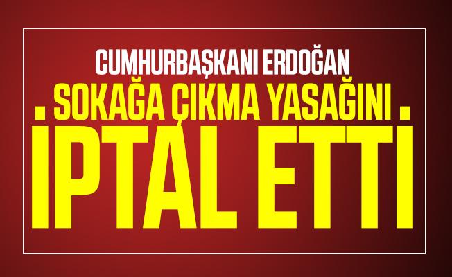 Son dakika Cumhurbaşkanı Erdoğan sokağa çıkma yasağını iptal etti