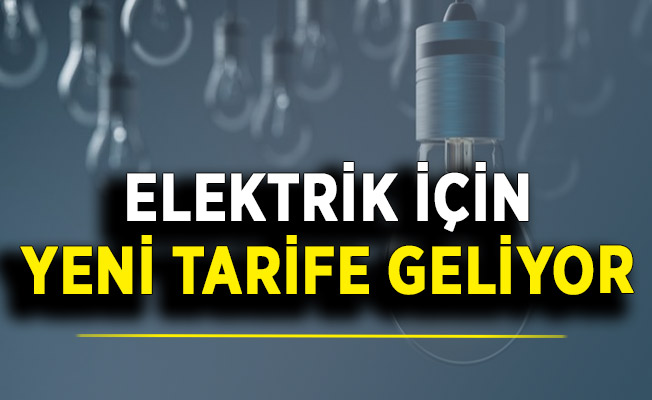 Bakan Duyurdu: Elektrikte Yeni Tarife Geliyor !