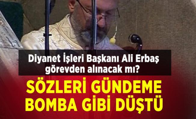 Diyanet İşleri Başkanı Ali Erbaş görevden alınacak mı? Sözleri gündeme bomba gibi düştü