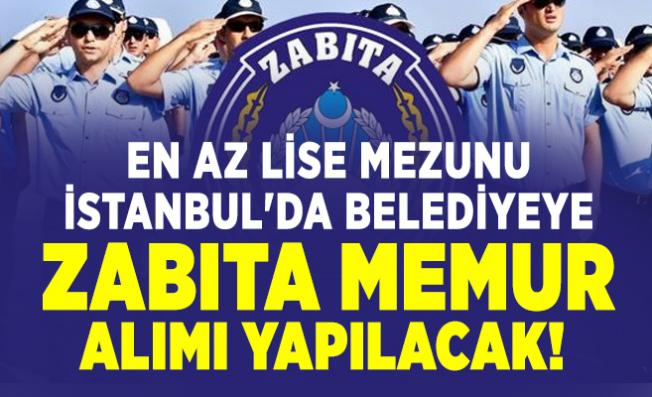 En az lise mezunu İstanbul'da belediyeye zabıta memur alımı yapılacak!