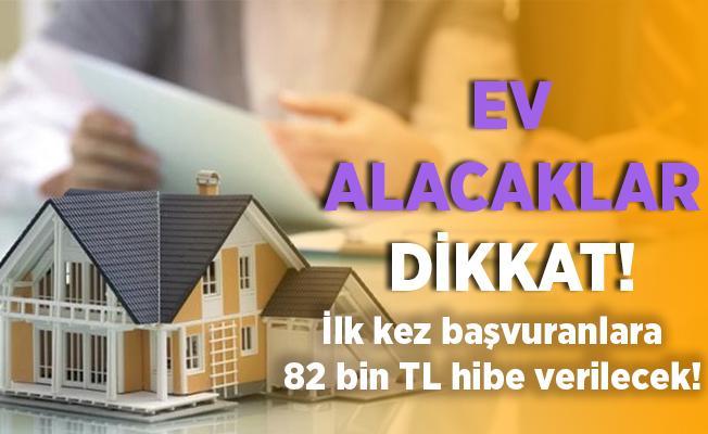 Ev alacaklar dikkat! İlk kez başvuranlara devlet geri ödemesiz 82 bin TL veriyor!
