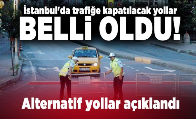 İstanbul'da trafiğe kapatılacak yollar belli oldu! Alternatif yollar açıklandı