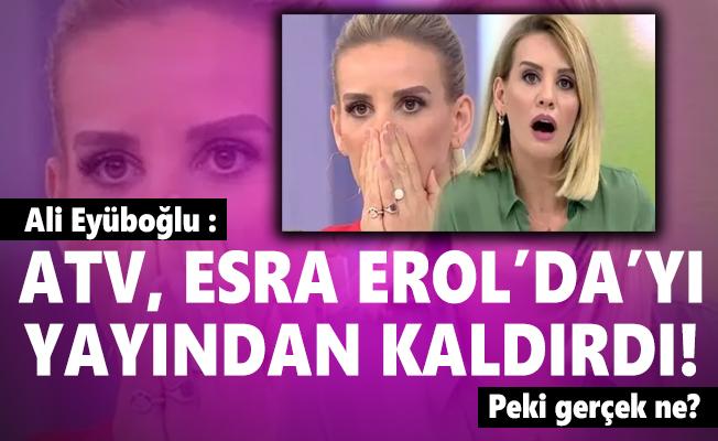 Ali Eyüboğlu : ATV, Esra Erol'da'yı yayından kaldırdı! Peki gerçek ne?