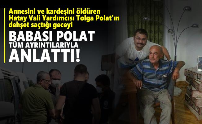 Annesini ve kardeşini öldüren Hatay Vali Yardımcısı Tolga Polat'ın dehşet saçtığı geceyi babası tüm ayrıntılarıyla anlattı!