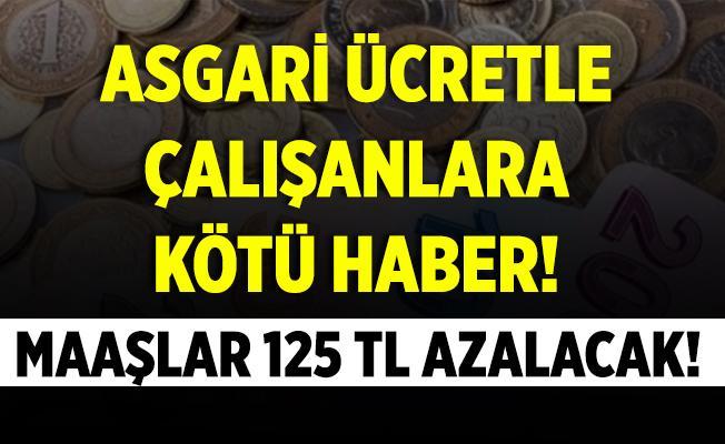 Asgari ücretle çalışanlara kötü haber! Maaşlar 125 TL azalacak!