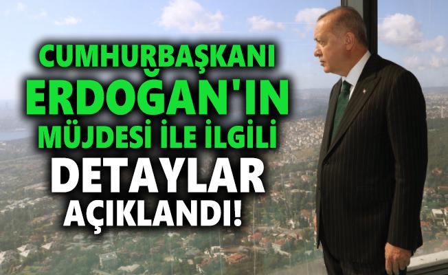 Cumhurbaşkanı Erdoğan'ın müjdesi ile ilgili detaylar açıklandı!