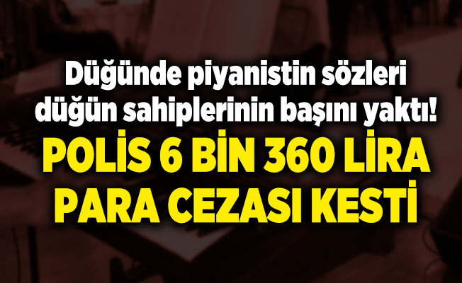 Düğünde piyanistin sözleri düğün sahiplerinin başını yaktı! Polis 6 bin 360 lira ceza kesti