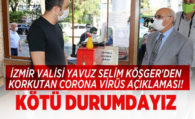İzmir Valisi Yavuz Selim Köşger'den korkutan corona virüs açıklaması! Kötü durumdayız