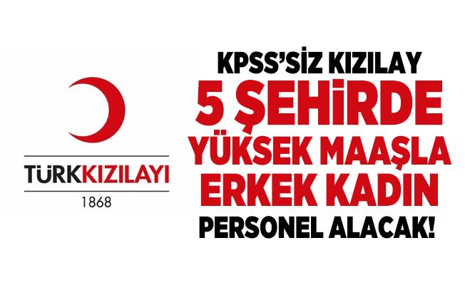 KPSS şartsız Kızılay 5 şehirde yüksek maaşla erkek kadın personel alacak!