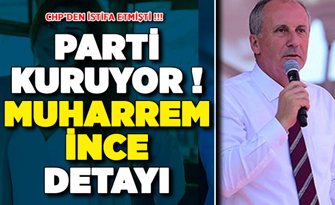 CHP'den İstifa Etmişti: Yeni Parti Kuruyor ! Kritik Muharrem İnce Detayı