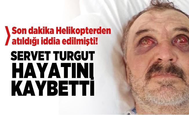 Son dakika Helikopterden atıldığı iddia edilen Servet Turgut hayatını kaybetti