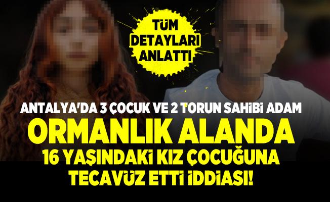 Antalya'da 3 çocuk ve 2 torun sahibi adam ormanlık alanda 16 yaşındaki kız çocuğuna tecavüz etti iddiası!