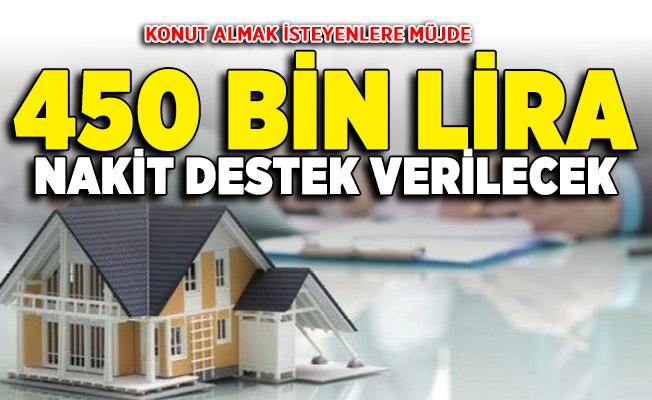 Konut almak isteyen vatandaşlara müjde! 450 bin lira nakit destek imkanı