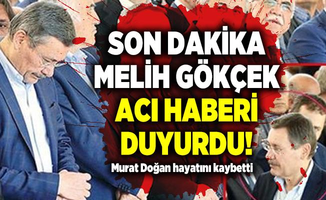 Son dakika Melih Gökçek acı haberi duyurdu! Murat Doğan hayatını kaybetti