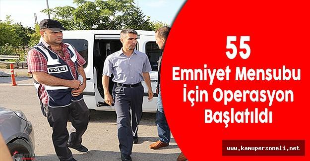 55 Emniyet Mensubunun İçin Operasyon Başlatıldı