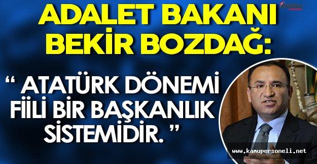 """Adalet Bakanı Bekir Bozdağ: """" Atatürk dönemi fiili bir başkanlık sistemidir. """""""