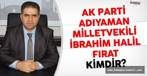 AK Parti Adıyaman Milletvekili İbrahim Halil Fırat Kimdir?