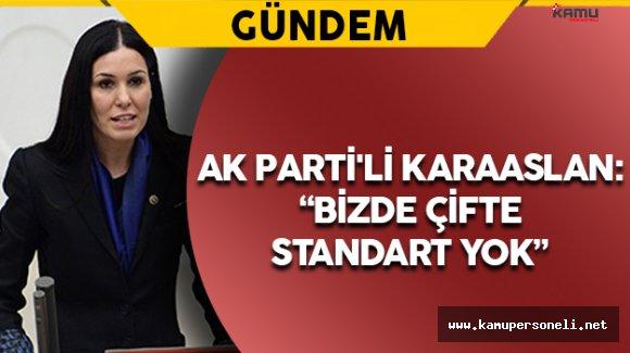 "AK Parti'li Karaaslan: "" Bizde çifte standart yok"""
