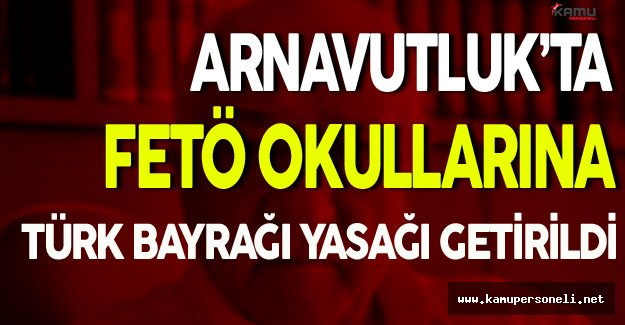 Arnavutluk'ta FETÖ Okullarına Türk Bayrağı Yasağı Getirildi