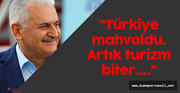 """Başbakan Binali Yıldırım: """"Türkiye mahvoldu. Artık turizm biter..."""""""