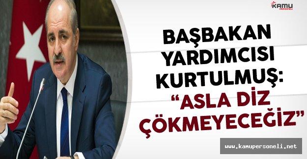 """Başbakan Yardımcısı Kurtulmuş """"Asla Diz Çökmeyeceğiz! """""""