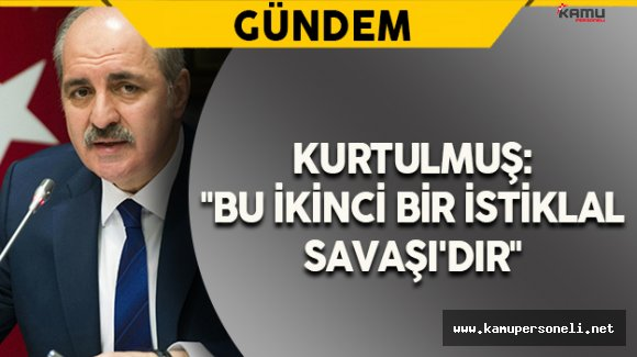 "Başbakan Yardımcısı Kurtulmuş: ""Bu İkinci Bir İstiklal Savaşı'dır"""