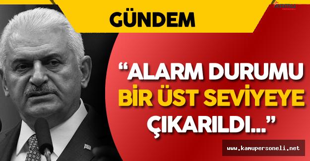 """Başbakan Yıldırım: """" Alarm Durumu Bir Üst Seviyeye Çıkarıldı"""""""