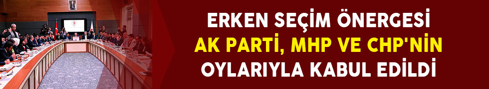 Erken Seçim Önergesi AK Parti, MHP ve CHP'nin Oylarıyla Kabul Edildi