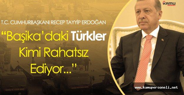 """Cumhurbaşkanı Erdoğan:"""" Başika'daki Türkler Kimi Rahatsız Ediyor?"""""""