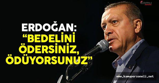 Cumhurbaşkanı Erdoğan: 'Bedelini ödersiniz ödüyorsunuz'