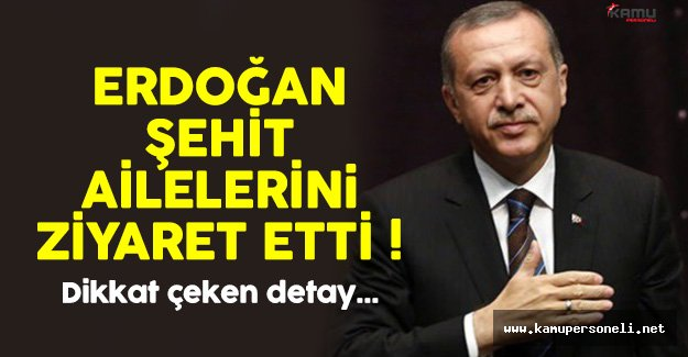 Cumhurbaşkanı Erdoğan'dan Şehit Ailelerine Ziyaret !