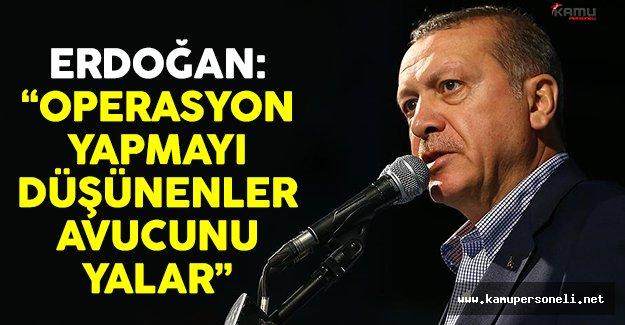 Cumhurbaşkanı Erdoğan: 'Operasyon yapmayı düşünenler avucunu yalar'