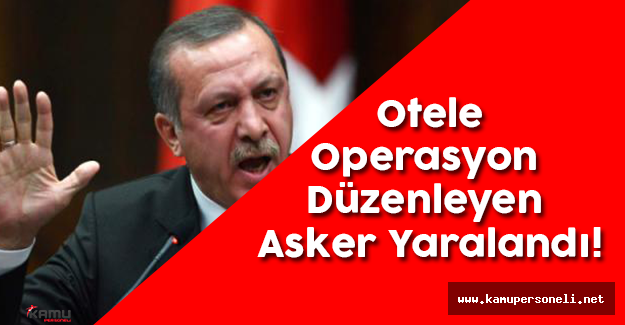 Cumhurbaşkanı'nın Kaldığı Otele Operasyon Düzenleyen Asker Yaralandı!