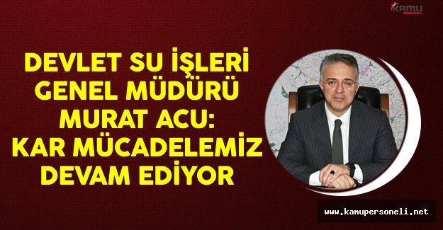 Devlet Su İşleri (DSİ) Genel Müdürü Murat Acu: Kar Mücadelemiz Devam Ediyor