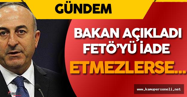 """Dışişleri Bakanı Açıkladı : """" FETÖ'yü İade Etmezlerse..."""""""