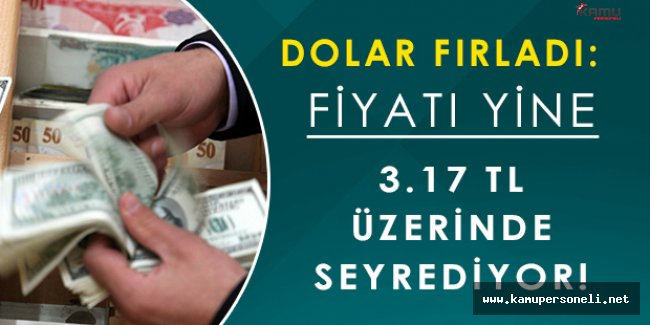 Dolar Yeniden Fırladı: Yine 3.17 TL Üzerinde Seyrediyor!