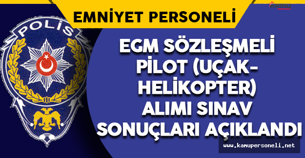 EGM Sözleşmeli Pilot (Uçak-Helikopter) Alımı Sınav Sonuçları Açıklandı