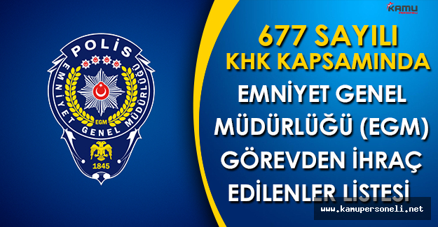 Emniyet Genel Müdürlüğü 677 Sayılı KHK Kapsamında Görevden İhraç ve İade Listesi
