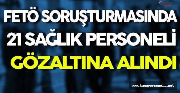 FETÖ Operasyonunda 21 Sağlık Personeli Gözaltına Alındı