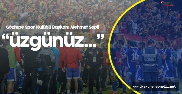 """Göztepe Spor Kulübü Başkanı Mehmet Sepil:""""Üzgünüz Bu Şekilde Kazanmak İstemeyiz"""""""