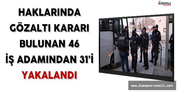 Haklarında Gözaltı Kararı Bulunan 46 İş Adamından 31'i Yakalandı