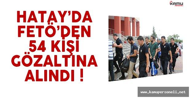 Hatay'da FETÖ'den 54 Kişi Gözaltına Alındı !