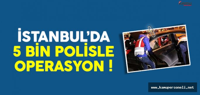 İstanbul'da 5 bin polisle dev operasyon !