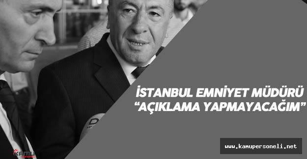 """İstanbul Emniyet Müdürü: """"Herhangi Bir Açıklama Yapmayacağım..."""""""