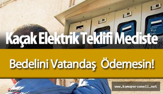 Kaçak Elektrik Bedeli Vatandaşın Faturalarına Yansıtılmasın